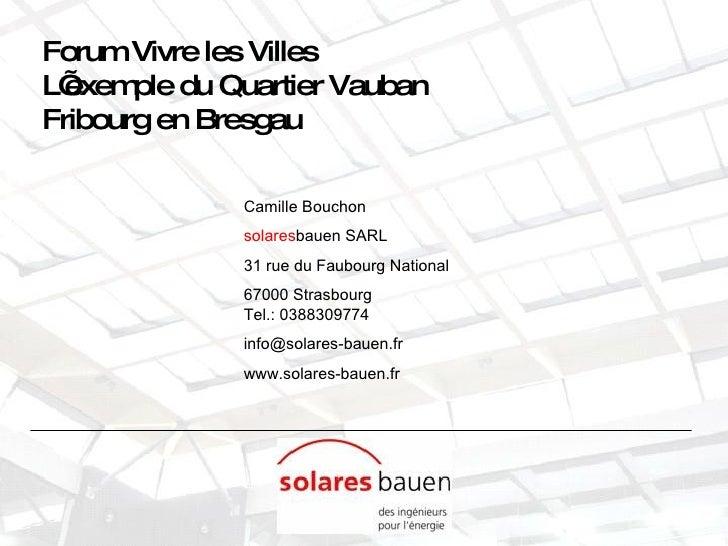 Forum Vivre les Villes L'exemple du Quartier Vauban  Fribourg en Bresgau Camille Bouchon solares bauen SARL 31 rue du Faub...