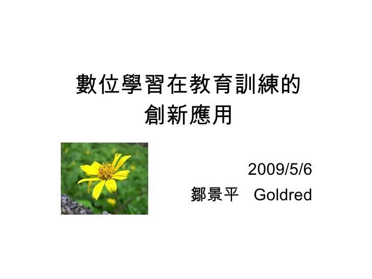 數位學習在教育訓練的 創新應用 2009/5/6 鄒景平  Goldred