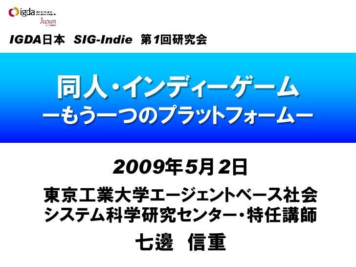 IGDA日本 SIG-Indie 第1回研究会         同人・インディーゲーム    ーもう一つのプラットフォームー             2009年5月2日    東京工業大学エージェントベース社会    システム科学研究センター・...