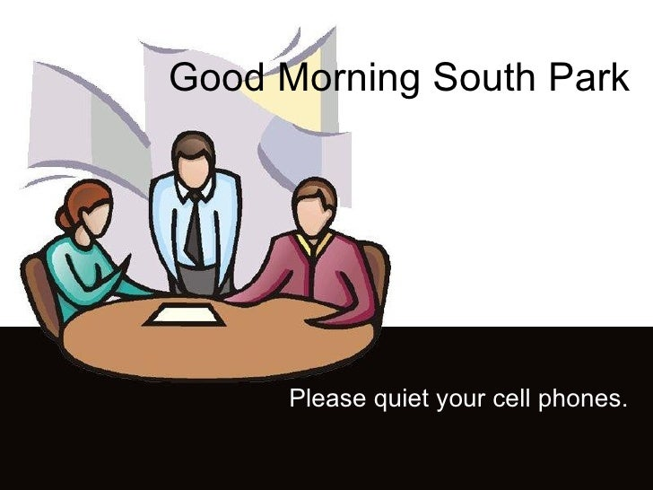 Good Morning South Park Please quiet your cell phones.