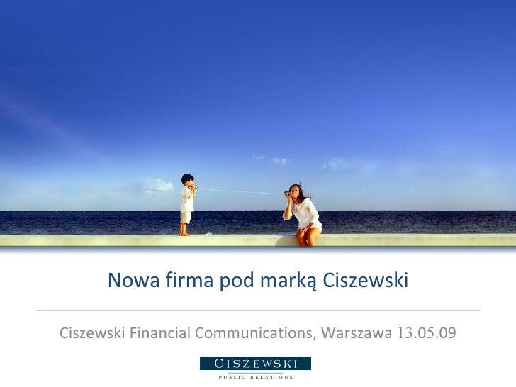 Nowa firma pod marką Ciszewski Ciszewski Financial Communications, Warszawa  13 .0 5 .09