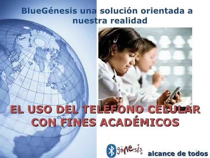 EL USO DEL TELÉFONO CELULAR CON FINES ACADÉMICOS <ul><li>BlueGénesis una solución orientada a nuestra realidad </li></ul>a...
