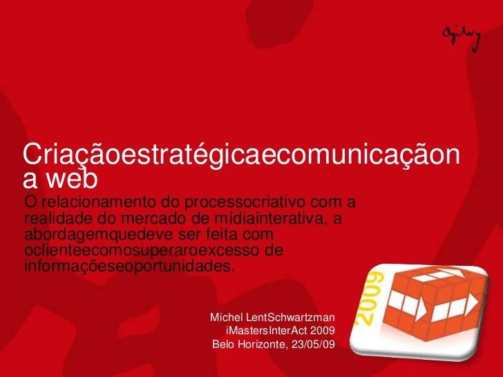 Criaçãoestratégicaecomunicaçãon a web O relacionamento do processocriativo com a realidade do mercado de mídiainterativa, ...