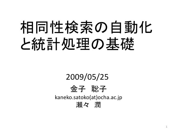 相同性検索の自動化 と統計処理の基礎        2009/05/25         金子 聡子   kaneko.satoko(at)ocha.ac.jp           瀬々 潤                           ...