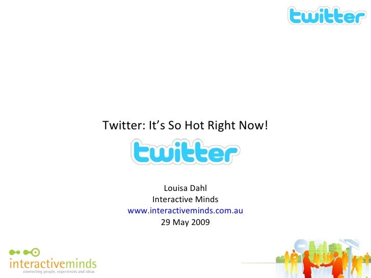 Twitter: It's So Hot Right Now! Louisa Dahl Interactive Minds www.interactiveminds.com.au 29 May 2009