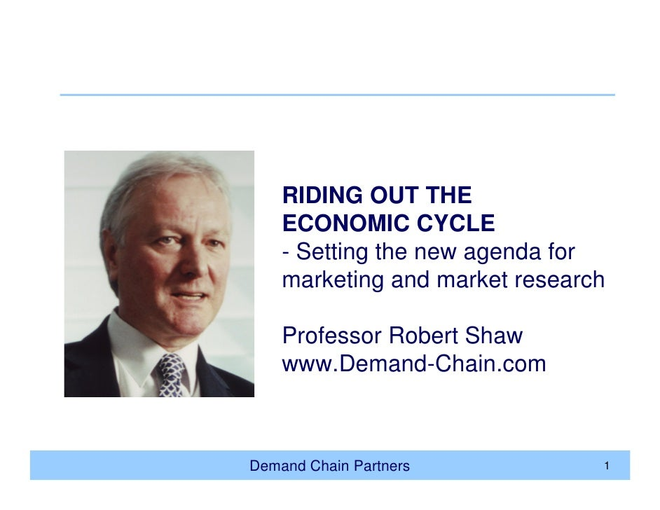 RIDING OUT THE     ECONOMIC CYCLE     - Setting the new agenda for     marketing and market research      Professor Robert...