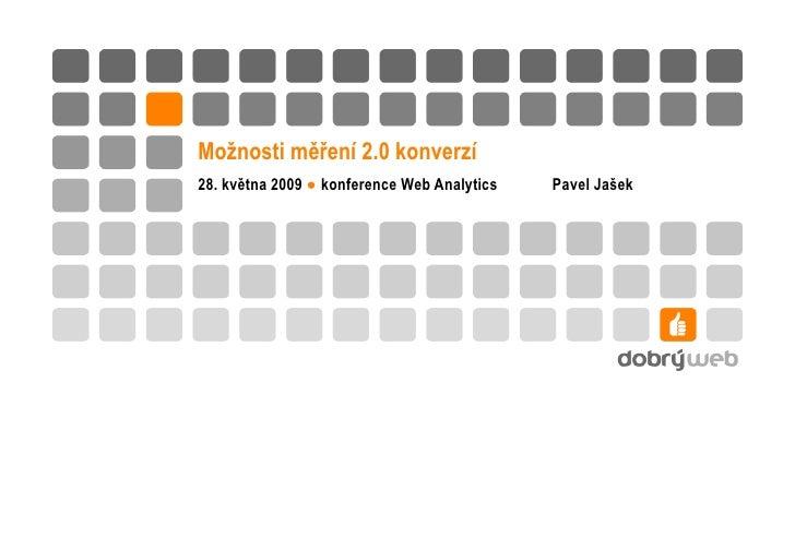 Možnosti měření 2.0 konverzí 28. května 2009  ●  konference Web Analytics  Pavel Jašek