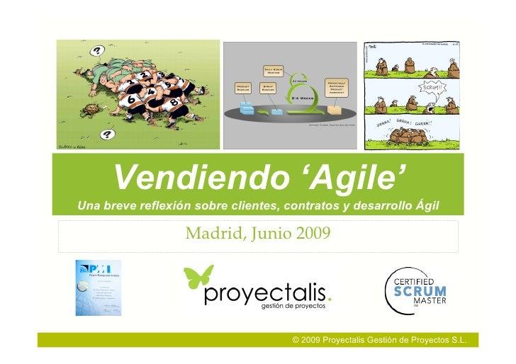 Vendiendo 'Agile' Una breve reflexión sobre clientes, contratos y desarrollo Ágil                    Madrid, Junio 2009   ...