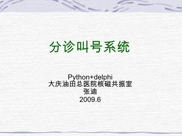 分 诊叫号系统 Python+delphi 大 庆油田总医院核磁共振室 张迪 2009.6