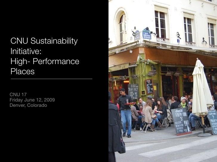 CNU Sustainability Initiative: High- Performance Places  CNU 17 Friday June 12, 2009 Denver, Colorado
