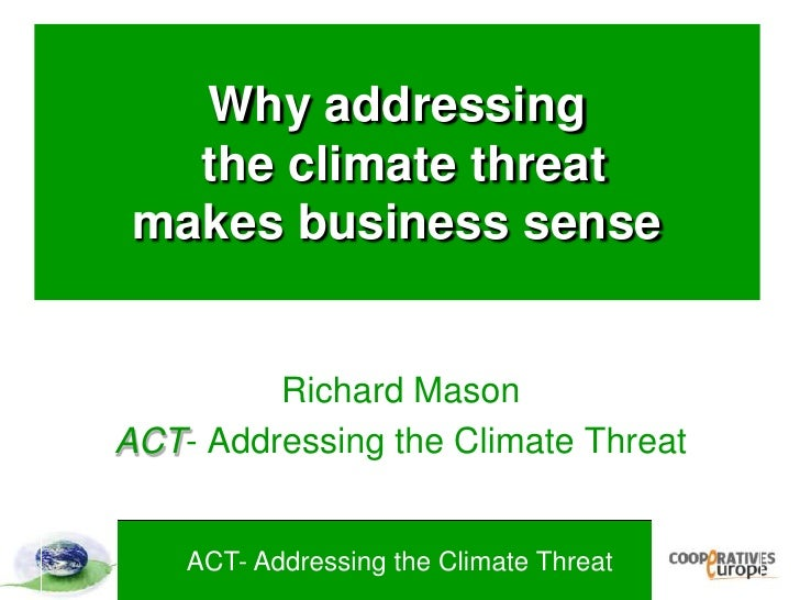 Why addressing the climate threat makes business sense<br />Richard Mason<br />ACT- Addressing the Climate Threat<br />