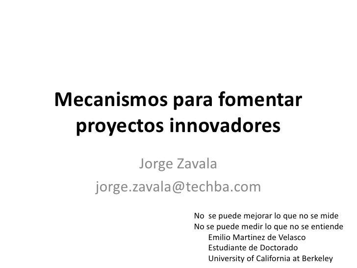 Mecanismos para fomentar proyectos innovadores<br />Jorge Zavala<br />jorge.zavala@techba.com<br />No  se puede mejorar lo...