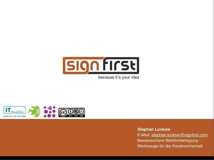 Stephan Luckow E-Mail: stephan.luckow@signfirst.com Beweissichere Werkhinterlegung - Werkzeuge für die Kreativwirtschaft