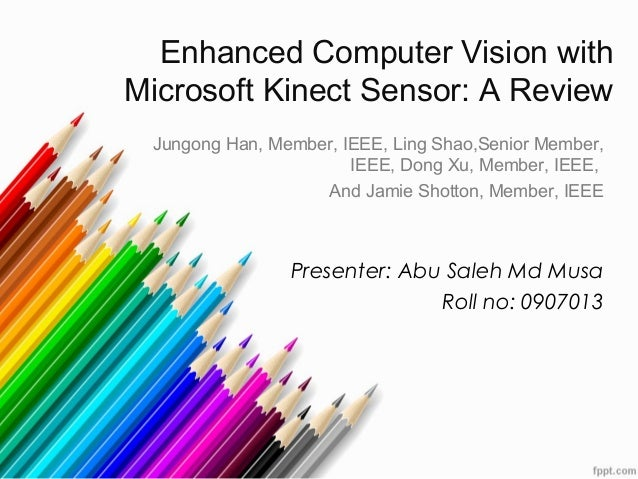Enhanced Computer Vision with Microsoft Kinect Sensor: A Review Jungong Han, Member, IEEE, Ling Shao,Senior Member, IEEE, ...