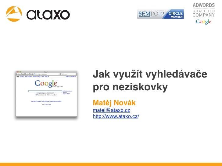 Jak využít vyhledávače pro neziskovky Matěj Novák matej@ataxo.cz http://www.ataxo.cz/
