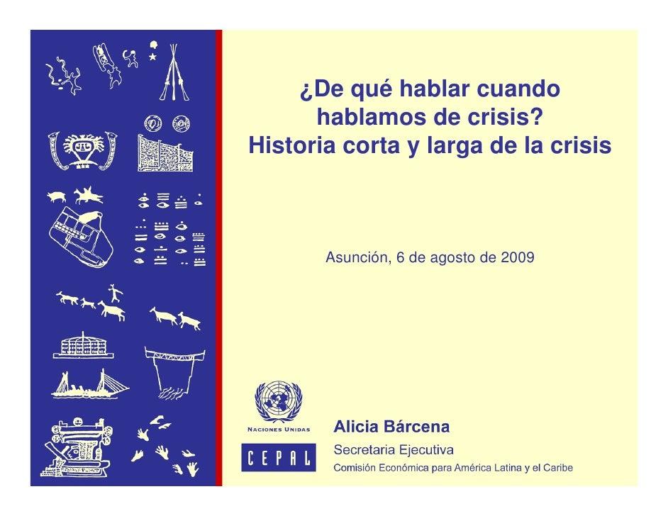 ¿De qué hablar cuando       hablamos de crisis? Historia corta y larga de la crisis           Asunción, 6 de agosto de 2009
