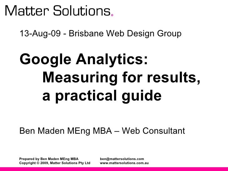 13-Aug-09 - Brisbane Web Design Group Google Analytics:   Measuring for results, a practical guide Ben Maden MEng MBA – We...