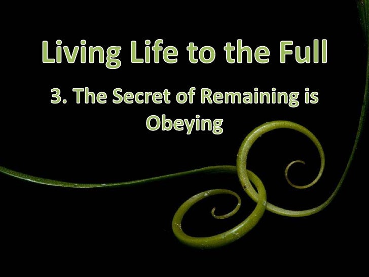 Living Life to the Full<br />3. The Secret of Remaining is Obeying<br />