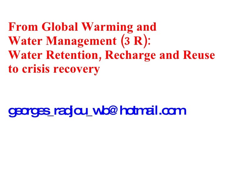 From Global Warming and  Water Management (3 R): Water Retention, Recharge and Reuse to crisis recovery [email_address]