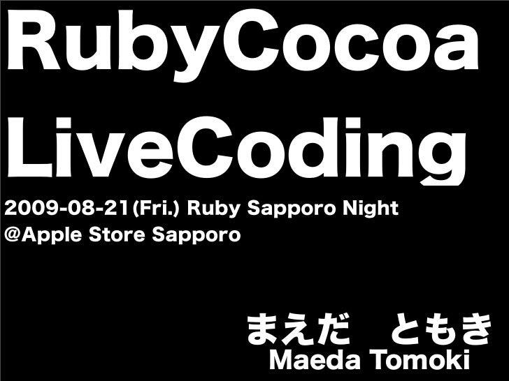 RubyCocoaLiveCoding2009-08-21(Fri.) Ruby Sapporo Night@Apple Store Sapporo                     まえだともき                    ...