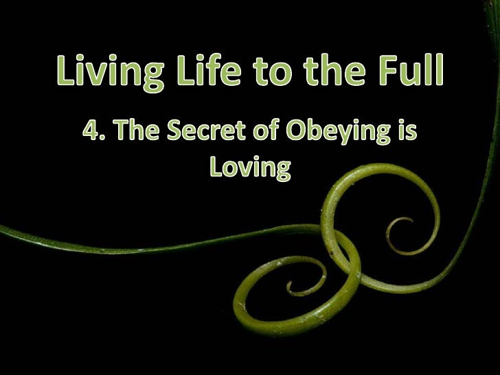 Living Life to the Full<br />4. The Secret of Obeying is Loving<br />