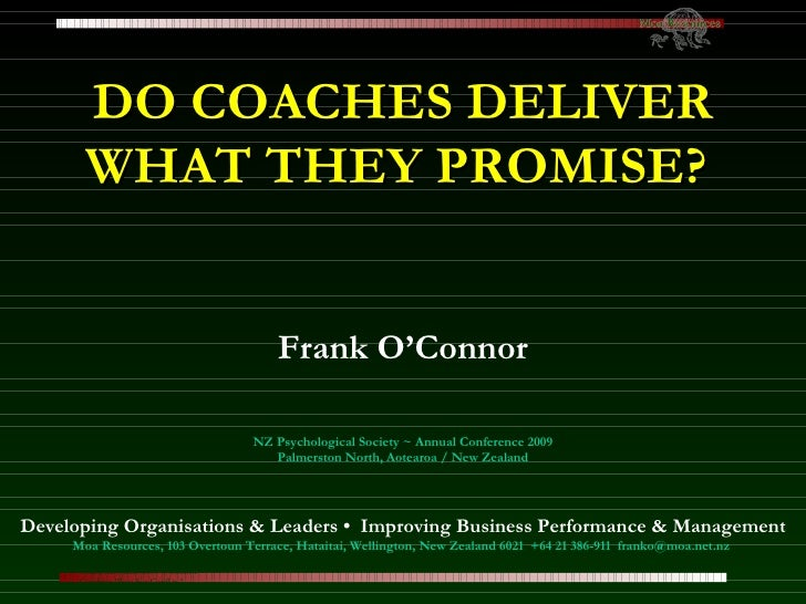 DO COACHES DELIVER WHAT THEY PROMISE?   Frank O'Connor NZ Psychological Society ~ Annual Conference 2009 Palmerston North,...