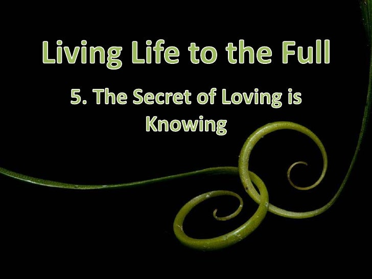 Living Life to the Full<br />5. The Secret of Loving is Knowing<br />