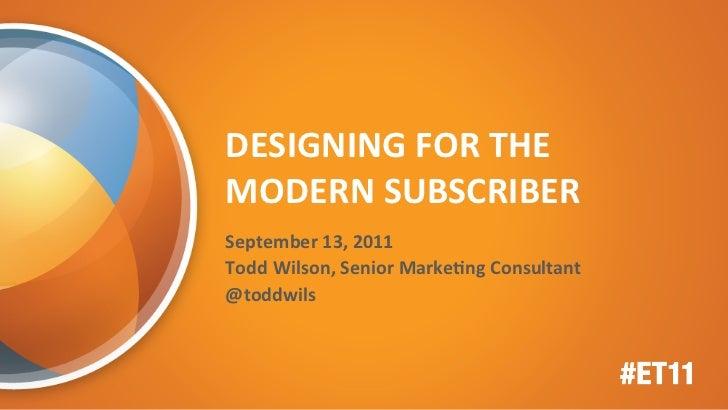DESIGNING FOR THE MODERN SUBSCRIBER September 13, 2011 Todd Wilson, Senior MarkeEng Consultant ...