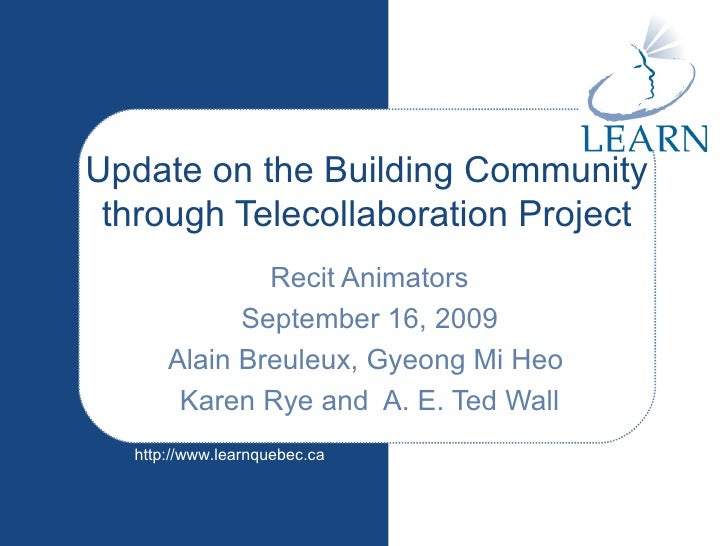 Update on the Building Community through Telecollaboration Project Recit Animators September 16, 2009 Alain Breuleux, Gyeo...