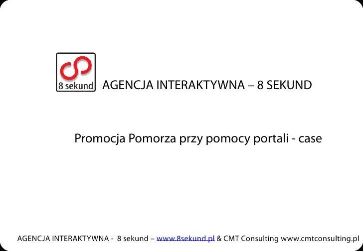 AGENCJA INTERAKTYWNA – 8 SEKUND                  Promocja Pomorza przy pomocy portali - case     AGENCJA INTERAKTYWNA - 8 ...