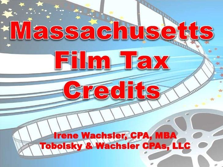 Massachusetts Film Tax Credits<br />Irene Wachsler, CPA, MBA<br />Tobolsky & Wachsler CPAs, LLC<br />