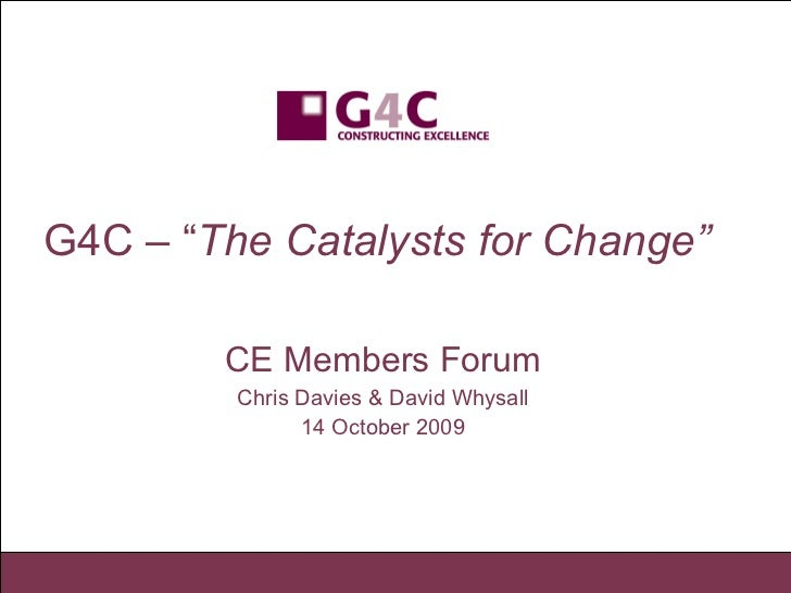 """G4C – """" The Catalysts for Change""""   CE Members Forum Chris Davies & David Whysall 14 October 2009"""