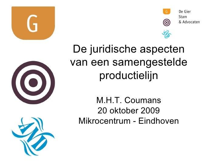 De juridische aspecten van een samengestelde productielijn M.H.T. Coumans 20 oktober 2009 Mikrocentrum - Eindhoven