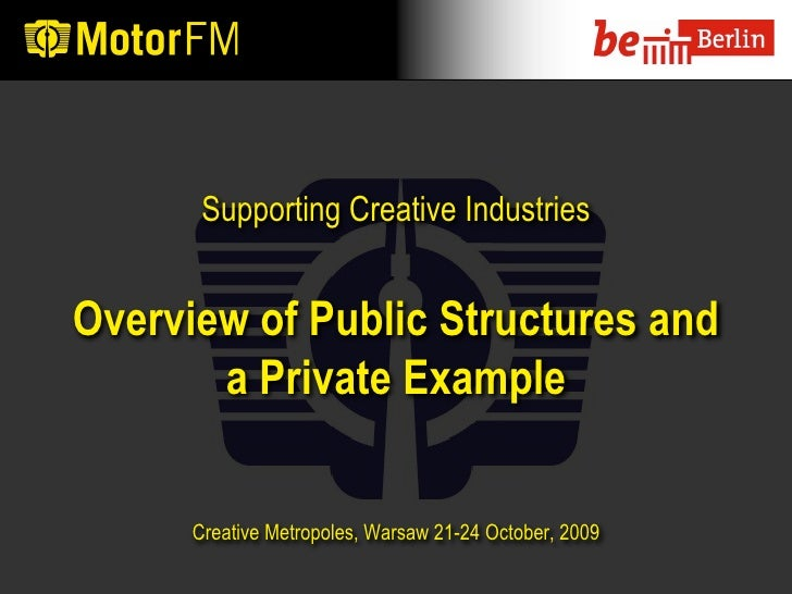 Supporting Creative Industries   Overview of Public Structures and        a Private Example         Creative Metropoles, W...