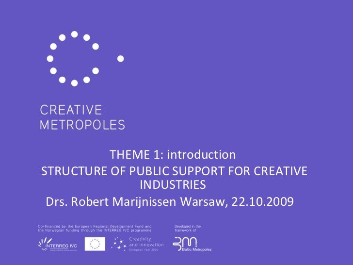THEME 1: introduction STRUCTURE OF PUBLIC SUPPORT FOR CREATIVE INDUSTRIES Drs. Robert Marijnissen Warsaw, 22.10.2009