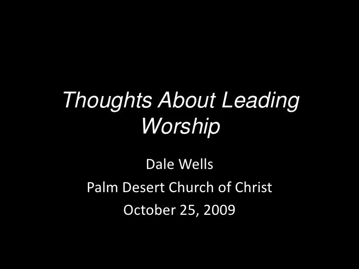 Thoughts About Leading Worship<br />Dale Wells<br />Palm Desert Church of Christ<br />October 25, 2009<br />
