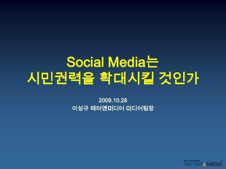 Social Media는시민권력을 확대시킬 것인가<br />2009.10.28<br />이성규 태터앤미디어 미디어팀장<br />