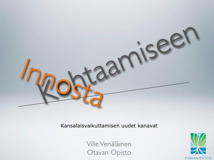 e e n Inno htaa m is   K osta     Kansalaisvaikuttamisen uudet kanavat                Ville Venäläinen              Otavan...