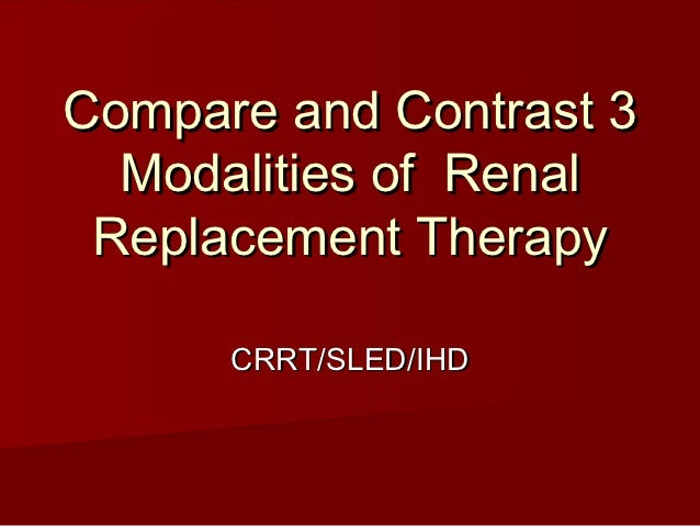 Compare and Contrast 3  Modalities of Renal Replacement Therapy      CRRT/SLED/IHD