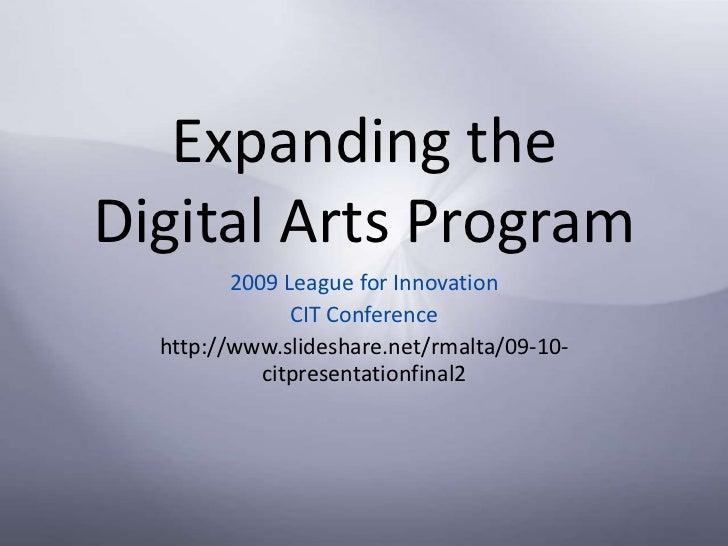 Expanding the Digital Arts Program<br />2009 League for Innovation <br />CIT Conference<br />http://www.slideshare.net/rma...