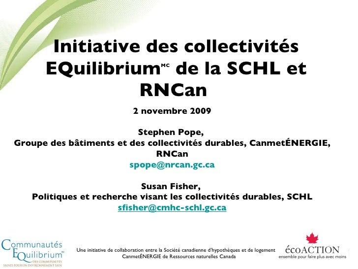 Initiative des collectivités EQuilibrium MC  de la SCHL et RNCan  2 novembre 2009 Stephen Pope,  Groupe des bâtiments et d...