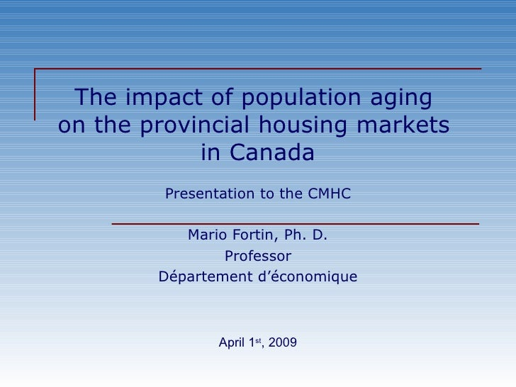 The impact of population aging  on the provincial housing markets  in Canada Presentation to the CMHC Mario Fortin, Ph. D....
