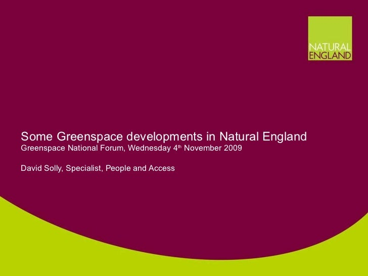 Some Greenspace developments in Natural England Greenspace National Forum, Wednesday 4 th  November 2009 David Solly, Spec...
