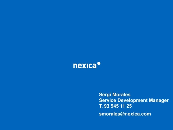 Sergi Morales<br />Service Development Manager<br />T. 93 545 11 25<br />smorales@nexica.com<br />