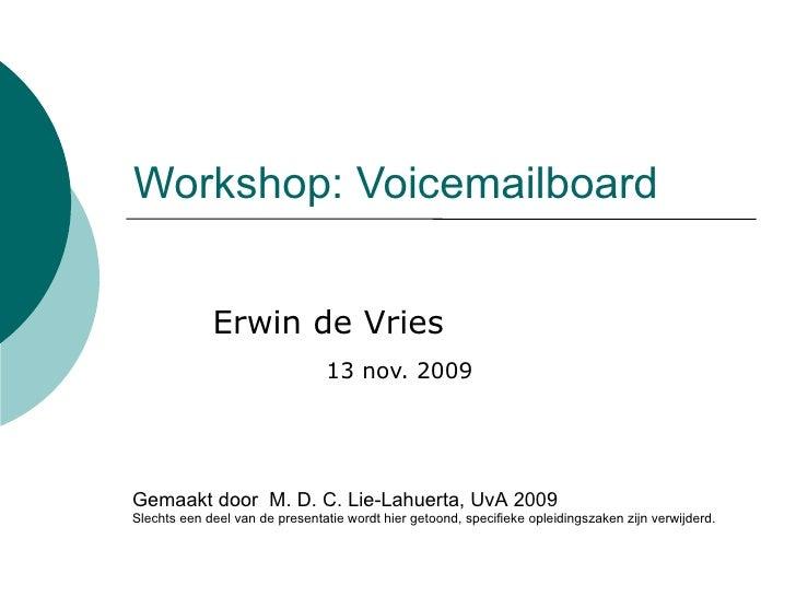 Workshop: Voicemailboard Erwin de Vries   13 nov. 2009 Gemaakt door  M. D. C. Lie-Lahuerta, UvA 2009 Slechts een deel van ...