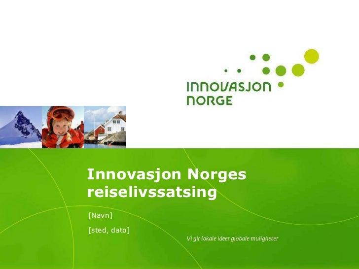 Innovasjon Norges reiselivssatsing<br />[Navn]<br />[sted, dato]<br />