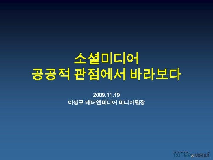 소셜미디어공공적 관점에서 바라보다<br />2009.11.19<br />이성규 태터앤미디어 미디어팀장<br />