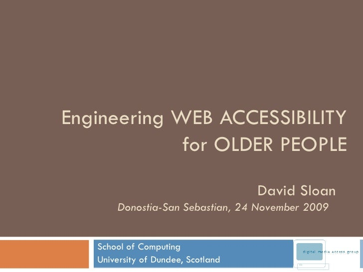 Engineering WEB ACCESSIBILITY for OLDER PEOPLE School of Computing University of Dundee, Scotland David Sloan Donostia-San...