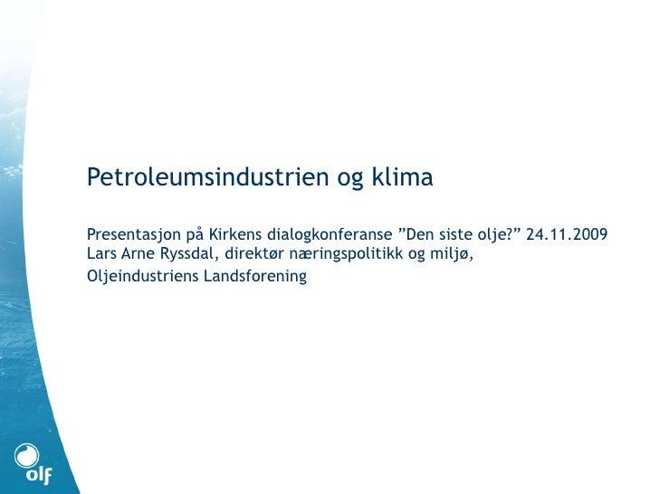 """Petroleumsindustrien og klima Presentasjon på Kirkens dialogkonferanse """"Den siste olje?"""" 24.11.2009 Lars Arne Ryssdal, dir..."""