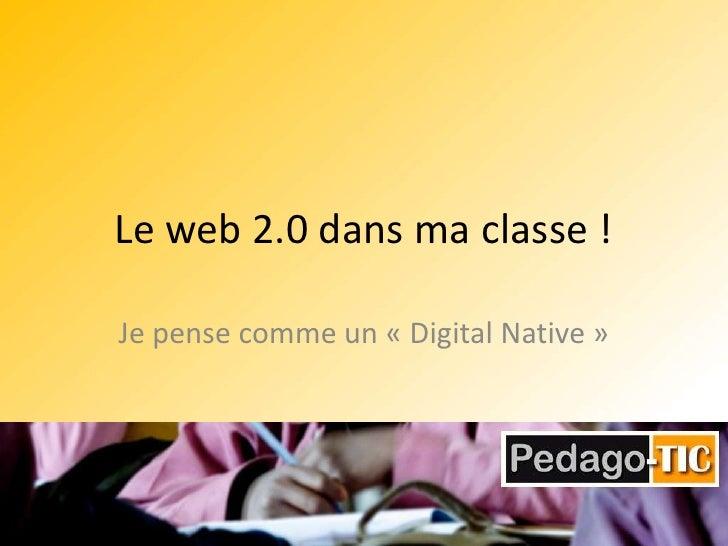 Le web 2.0 dans ma classe !<br />Je pense comme un «Digital Native»<br />